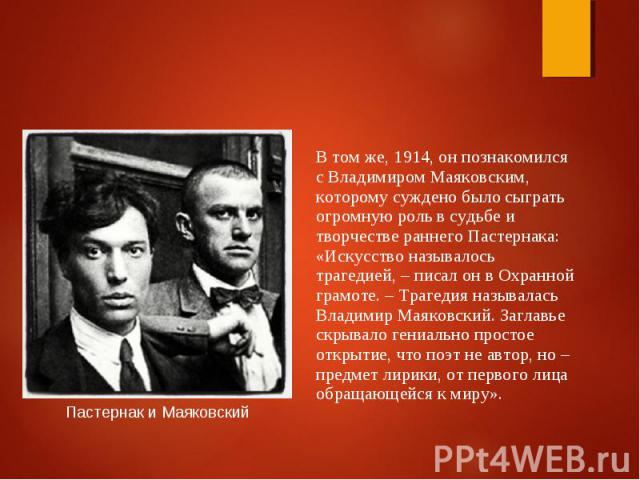 В том же, 1914, он познакомился с Владимиром Маяковским, которому суждено было сыграть огромную роль в судьбе и творчестве раннего Пастернака: «Искусство называлось трагедией, – писал он в Охранной грамоте. – Трагедия называлась Владимир Маяковский.…