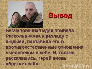 Бесчеловечная идея привела Раскольникова к разладу с людьми, поставила его в про