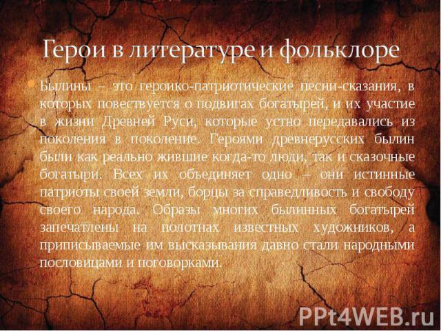 Былины – это героико-патриотические песни-сказания, в которых повествуется о подвигах богатырей, и их участие в жизни Древней Руси, которые устно передавались из поколения в поколение. Героями древнерусских былин были как реально жившие когда-то люд…