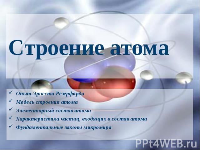 Строение атома Опыт Эрнеста Резерфорда Модель строения атома Элементарный состав атома Характеристика частиц, входящих в состав атома Фундаментальные законы микромира