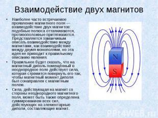 Наиболее часто встречаемое проявление магнитного поля — взаимодействие двух магн