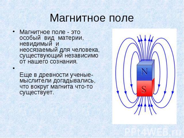 Магнитное поле- это особый вид материи, невидимый и неосязаемый для человека, существующий независимо от нашего сознания. Магнитное поле- это особый вид материи, невидимый и&nbs…