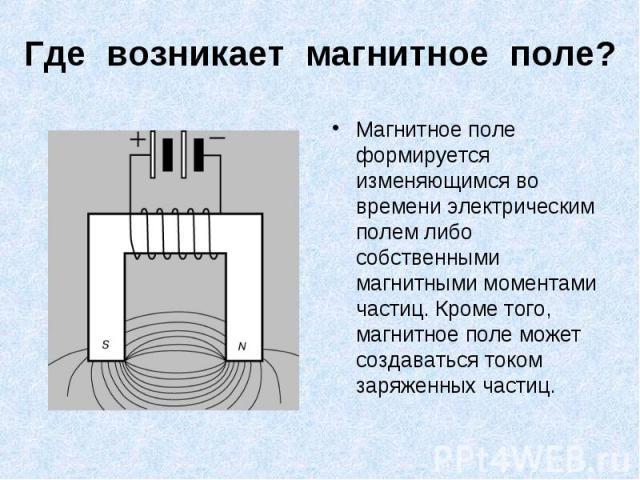 Магнитное поле формируется изменяющимся во времени электрическим полем либо собственными магнитными моментами частиц. Кроме того, магнитное поле может создаваться током заряженных частиц. Магнитное поле формируется изменяющимся во времени электричес…