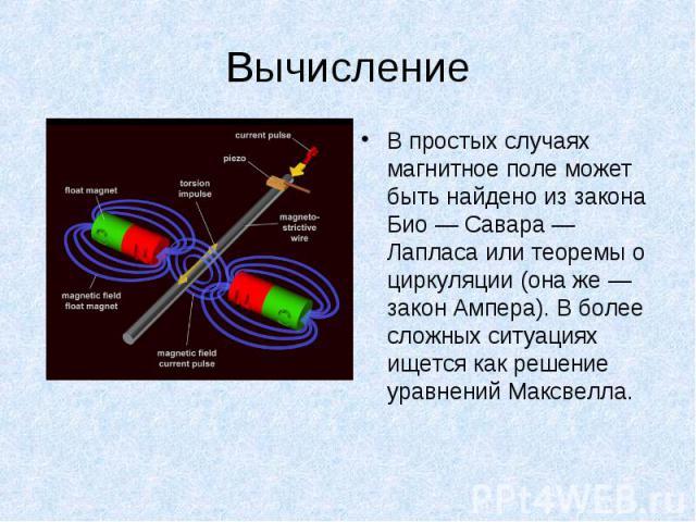 В простых случаях магнитное поле может быть найдено из закона Био — Савара — Лапласа или теоремы о циркуляции (она же — закон Ампера). В более сложных ситуациях ищется как решение уравнений Максвелла. В простых случаях магнитное поле может быть найд…