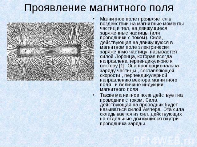 Магнитное поле проявляется в воздействии на магнитные моменты частиц и тел, на движущиеся заряженные частицы (или проводники с током). Сила, действующая на движущуюся в магнитном поле электрически заряженную частицу, называется силой Лоренца, котора…