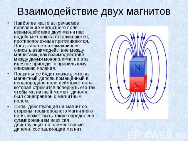 Наиболее часто встречаемое проявление магнитного поля — взаимодействие двух магнитов: подобные полюса отталкиваются, противоположные притягиваются. Представляется заманчивым описать взаимодействие между магнитами, как взаимодействие между двумя моно…