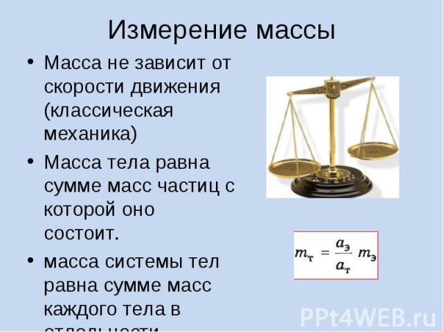 Масса не зависит от скорости движения (классическая механика) Масса не зависит от скорости движения (классическая механика) Масса тела равна сумме масс частиц с которой оно состоит. масса системы тел равна сумме масс каждого тела в отдельности.