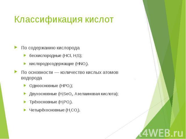 По содержанию кислорода По содержанию кислорода бескислородные (HCl, H2S); кислородосодержащие (HNO3). По основности— количество кислых атомов водорода Одноосновные (HPO3); Двухосновные (H2SeO4, Азелаиновая кислота); Трёхосновные (H3PO4). Четы…