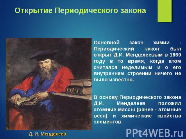 Основной закон химии - Периодический закон был открыт Д.И. Менделеевым в 1869 году в то время, когда атом считался неделимым и о его внутреннем строении ничего не было известно. Основной закон химии - Периодический закон был открыт Д.И. Менделеевым …