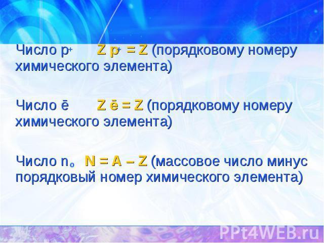 Число p Z p = Z (порядковому номеру химического элемента) Число ē Z ē = Z (порядковому номеру химического элемента) Число n N = A – Z (массовое число минус порядковый номер химического элемента)