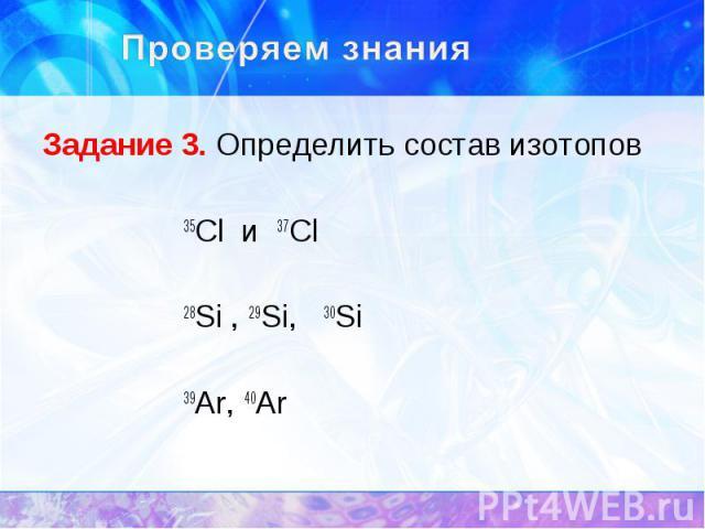 Задание 3. Определить состав изотопов Задание 3. Определить состав изотопов 35Cl и 37Cl 28Si , 29Si, 30Si 39Ar, 40Ar