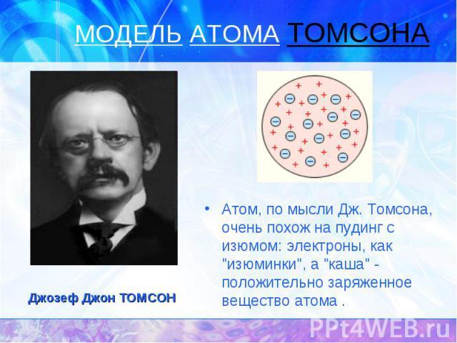 """Атом, по мысли Дж. Томсона, очень похож на пудинг с изюмом: электроны, как """"изюминки"""", а """"каша"""" - положительно заряженное вещество атома ."""