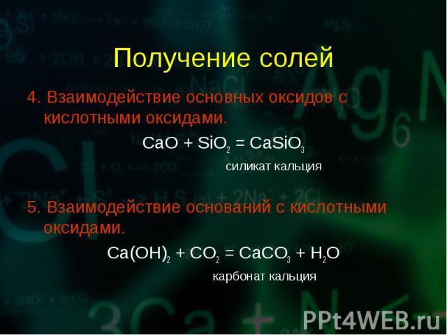 4. Взаимодействие основных оксидов с кислотными оксидами. 4. Взаимодействие основных оксидов с кислотными оксидами. CaO + SiO2 = CaSiO3 силикат кальция 5. Взаимодействие оснований с кислотными оксидами. Ca(OH)2 + CO2 = CaCO3 + H2O карбонат кальция