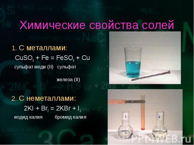 1. С металлами: 1. С металлами: CuSO4 + Fe = FeSO4 + Cu сульфат меди (II) сульфат железа (II) 2. С неметаллами: 2KI + Br2 = 2KBr + I2 иодид калия бромид калия