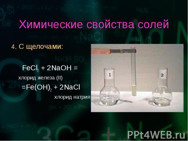 4. С щелочами: 4. С щелочами: FeCl2 + 2NaOH = хлорид железа (II) =Fe(OH)2 + 2NaCl хлорид натрия