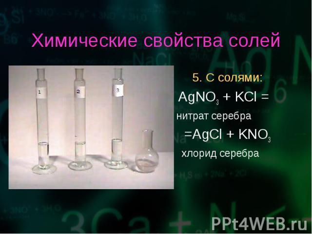 5. С солями: 5. С солями: AgNO3 + KCl = нитрат серебра =AgCl + KNO3 хлорид серебра