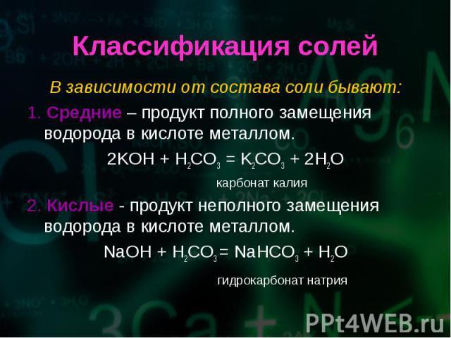 В зависимости от состава соли бывают: В зависимости от состава соли бывают: 1. Средние – продукт полного замещения водорода в кислоте металлом. 2KOH + H2CO3 = K2CO3 + 2H2O карбонат калия 2. Кислые - продукт неполного замещения водорода в кислоте мет…