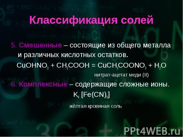 5. Смешанные – состоящие из общего металла и различных кислотных остатков. 5. Смешанные – состоящие из общего металла и различных кислотных остатков. CuOHNO3 + CH3COOH = CuCH3COONO3 + H2O нитрат-ацетат меди (II) 6. Комплексные – содержащие сложные и…