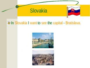 In Slovakia I want to see the capital - Bratislava. In Slovakia I want to see th