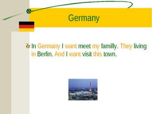 In Germany I want meet my familly. They living in Berlin. And I want visit this
