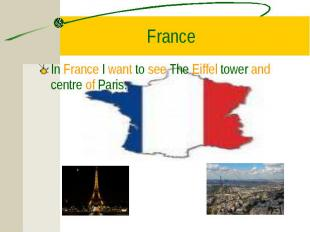 In France I want to see The Eiffel tower and centre of Paris. In France I want t