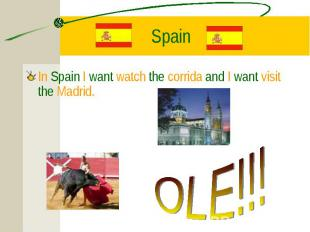 In Spain I want watch the corrida and I want visit the Madrid. In Spain I want w
