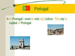 In Portugal I want to visit city Lisbon. This city is capital of Portugal. In Po
