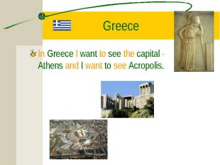 In Greece I want to see the capital - Athens and I want to see Acropolis. In Gre