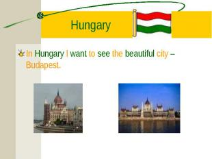 In Hungary I want to see the beautiful city – Budapest. In Hungary I want to see
