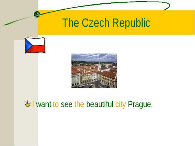 I want to see the beautiful city Prague. I want to see the beautiful city Prague.