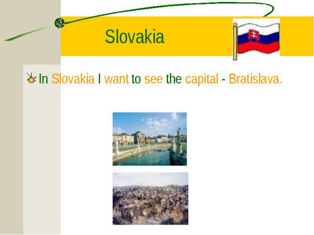 In Slovakia I want to see the capital - Bratislava. In Slovakia I want to see the capital - Bratislava.