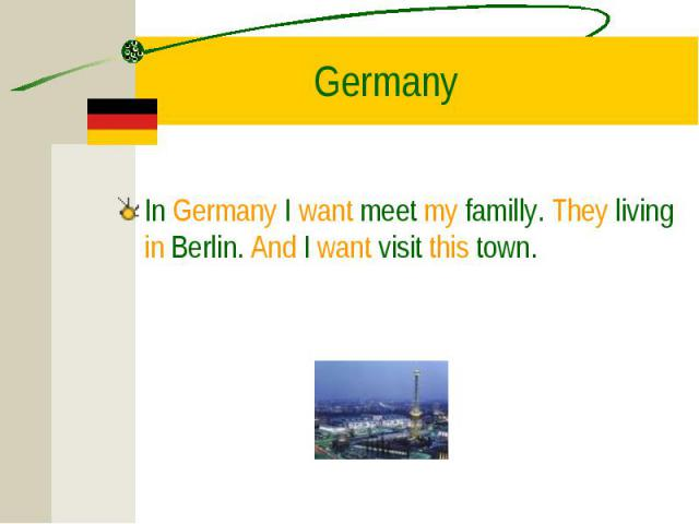 In Germany I want meet my familly. They living in Berlin. And I want visit this town. In Germany I want meet my familly. They living in Berlin. And I want visit this town.