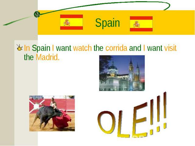 In Spain I want watch the corrida and I want visit the Madrid. In Spain I want watch the corrida and I want visit the Madrid.