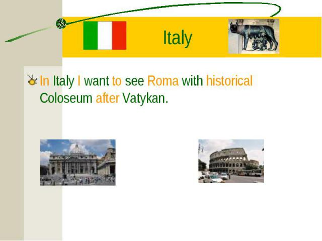 In Italy I want to see Roma with historical Coloseum after Vatykan. In Italy I want to see Roma with historical Coloseum after Vatykan.