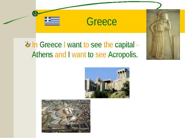 In Greece I want to see the capital - Athens and I want to see Acropolis. In Greece I want to see the capital - Athens and I want to see Acropolis.