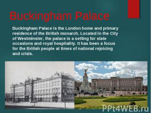 Buckingham Palace is the London home and primary residence of the British monarc