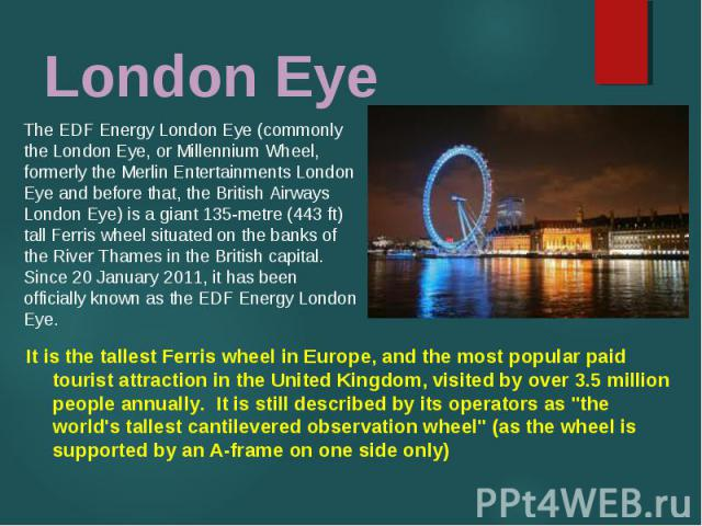 """It is the tallest Ferris wheel in Europe, and the most popular paid tourist attraction in the United Kingdom, visited by over 3.5 million people annually. It is still described by its operators as """"the world's tallest cantilevered observation w…"""