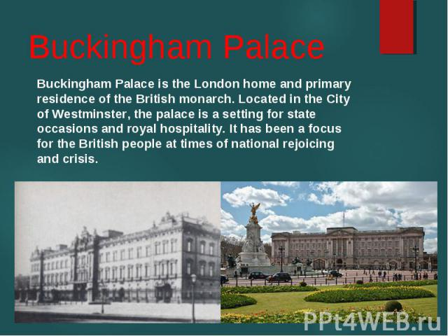 Buckingham Palace is the London home and primary residence of the British monarch. Located in the City of Westminster, the palace is a setting for state occasions and royal hospitality. It has been a focus for the British people at times of national…