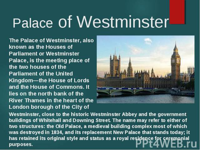 The Palace of Westminster, also known as the Houses of Parliament or Westminster Palace, is the meeting place of the two houses of the Parliament of the United Kingdom—the House of Lords and the House of Commons. It lies on the north bank of the Riv…