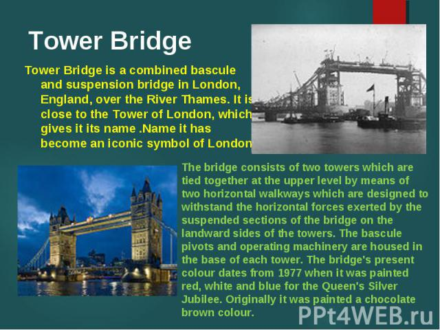 Tower Bridge is a combined bascule and suspension bridge in London, England, over the River Thames. It is close to the Tower of London, which gives it its name .Name it has become an iconic symbol of London.