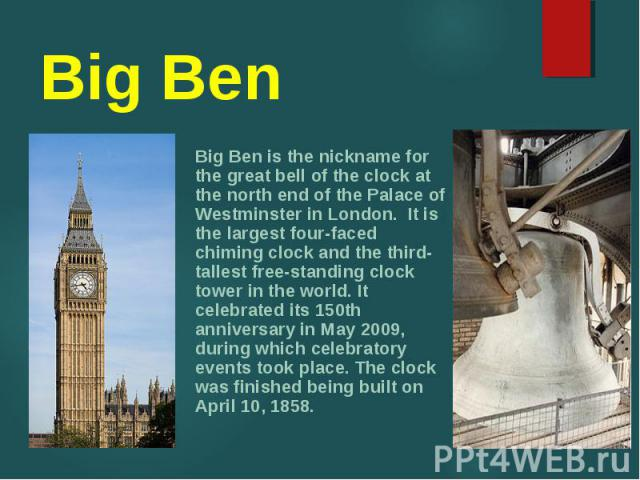 Big Ben is the nickname for the great bell of the clock at the north end of the Palace of Westminster in London. It is the largest four-faced chiming clock and the third-tallest free-standing clock tower in the world. It celebrated its 150th anniver…