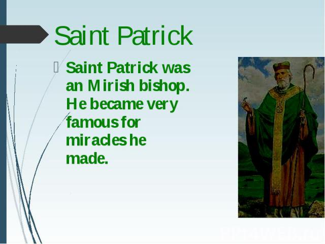 Saint Patrick was an Mirish bishop. He became very famous for miracles he made. Saint Patrick was an Mirish bishop. He became very famous for miracles he made.