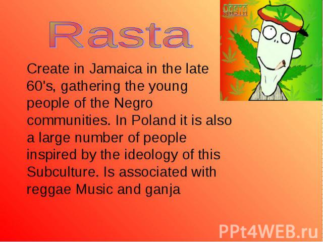 Create in Jamaica in the late 60's, gathering the young people of the Negro communities. In Poland it is also a large number of people inspired by the ideology of this Subculture. Is associated with reggae Music and ganja Create in Jamaica in the la…