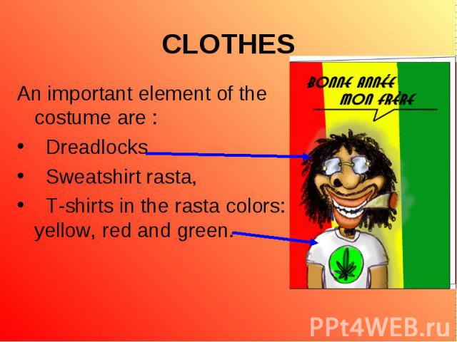 An important element of the costume are : An important element of the costume are : Dreadlocks Sweatshirt rasta, T-shirts in the rasta colors: yellow, red and green.