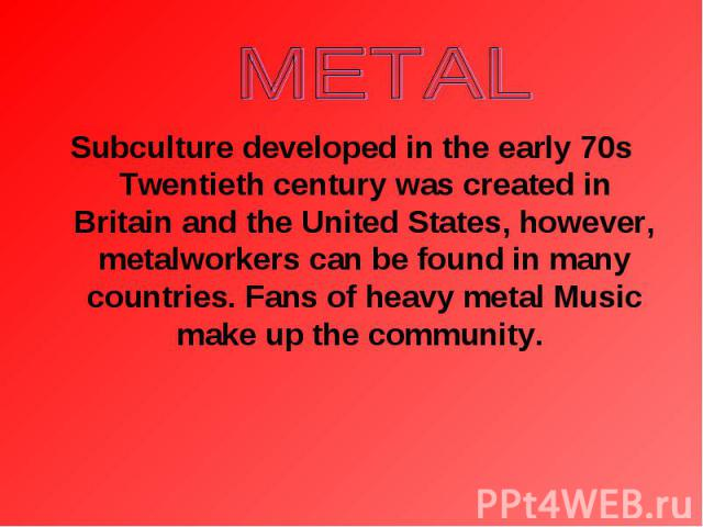 Subculture developed in the early 70s Twentieth century was created in Britain and the United States, however, metalworkers can be found in many countries. Fans of heavy metal Music make up the community. Subculture developed in the early 70s Twenti…