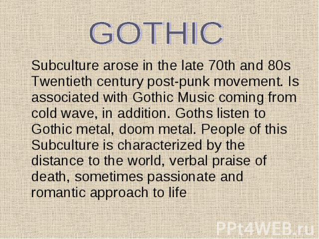 Subculture arose in the late 70th and 80s Twentieth century post-punk movement. Is associated with Gothic Music coming from cold wave, in addition. Goths listen to Gothic metal, doom metal. People of this Subculture is characterized by the distance …