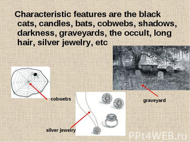 Characteristic features are the black cats, candles, bats, cobwebs, shadows, darkness, graveyards, the occult, long hair, silver jewelry, etc Characteristic features are the black cats, candles, bats, cobwebs, shadows, darkness, graveyards, the occu…