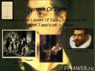 Byron wrote Lament Of Tasso, inspired by his visit in Tasso's cell in Rome Byron
