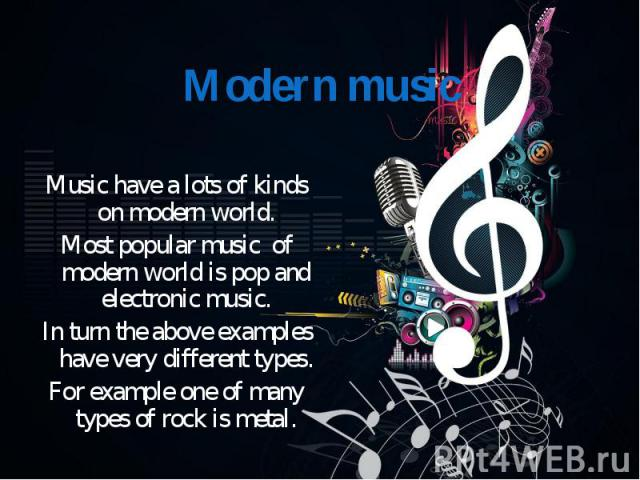 Music have a lots of kinds on modern world. Most popular music of modern world is pop and electronic music. In turn the above examples have very different types. For example one of many types of rock is metal.