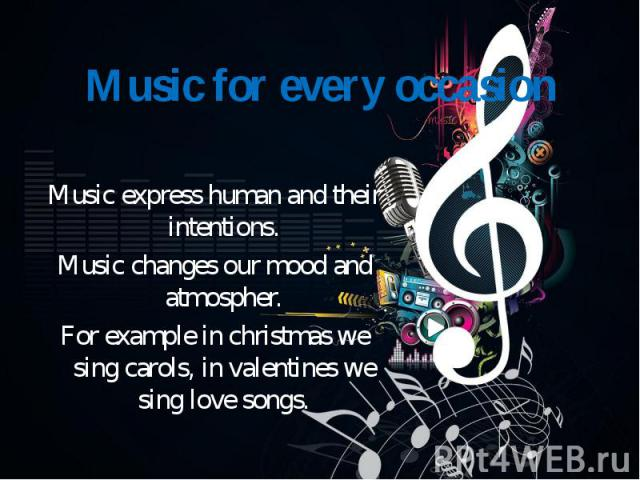 Music express human and their intentions. Music changes our mood and atmospher. For example in christmas we sing carols, in valentines we sing love songs.
